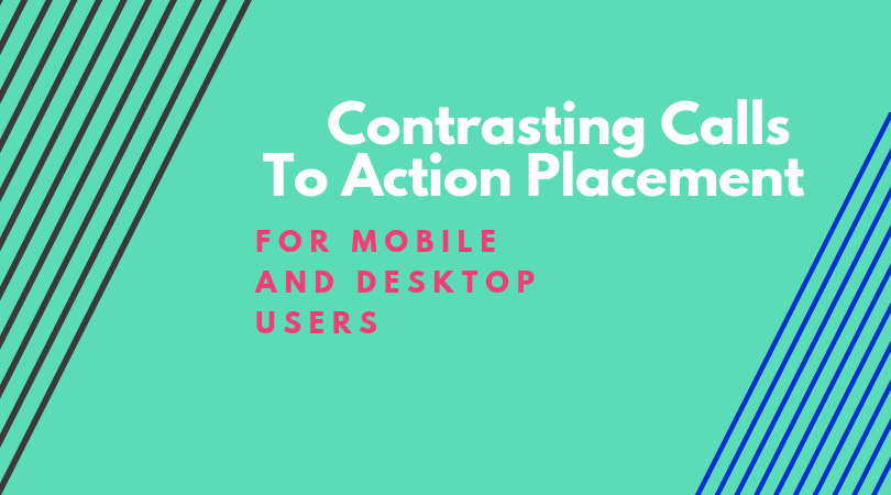 Contrasting Calls To Action Placement for Mobile and Desktop Users
