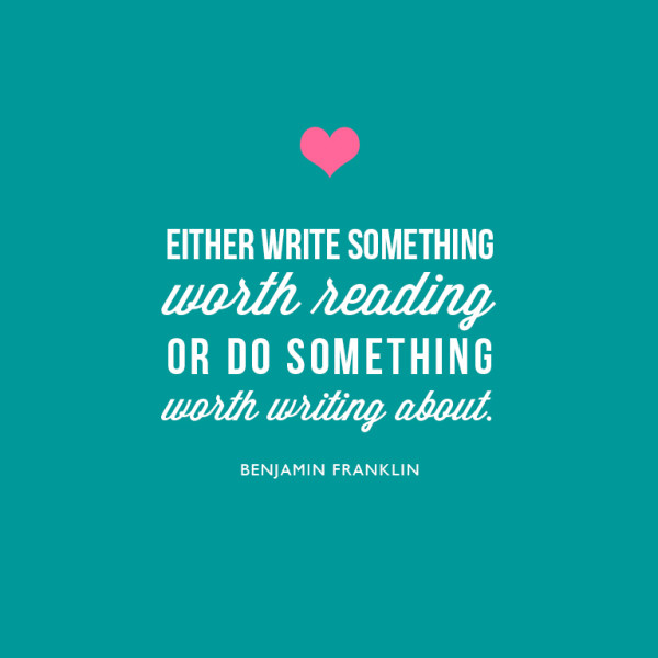 Either write something worth reading, or do something worth writing about. ~Benjamin Franklin