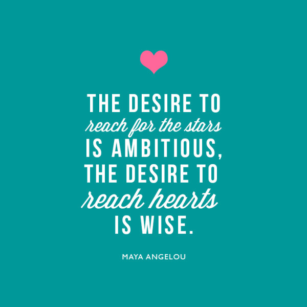 The desire to reach for the stars is ambitious. The desire to reach hearts is wise. ~Maya Angelou