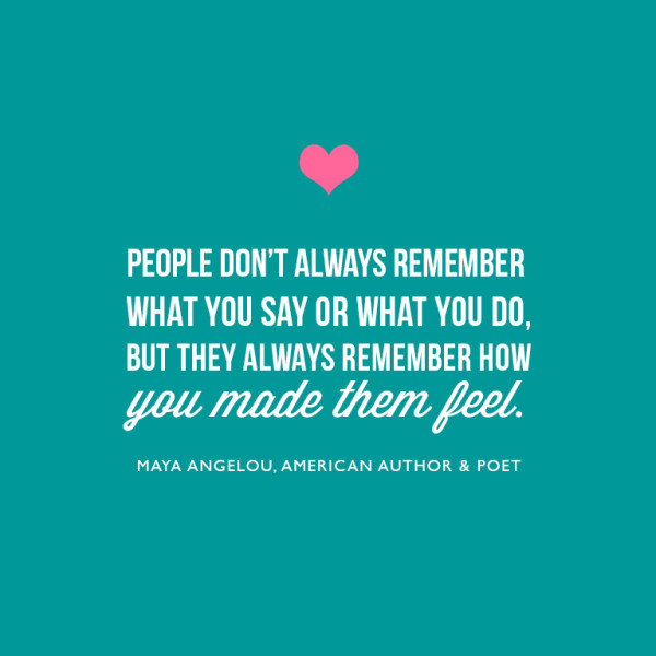 """People don't always remember what you say or what you do, but they always remember how you made them feel."""" ~Maya Angelou"""