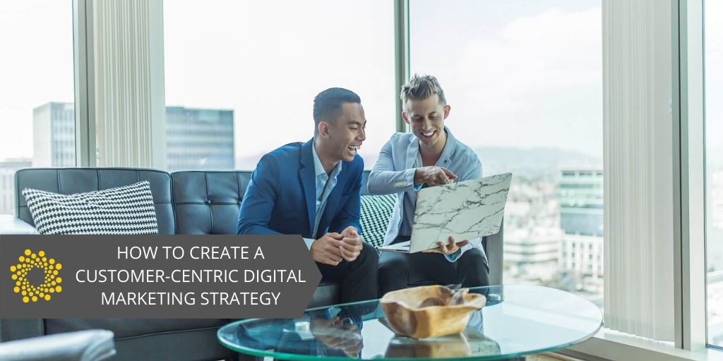 How to Create a Customer-Centric Digital Marketing Strategy