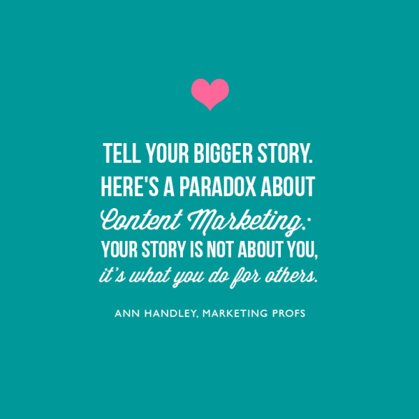 2. Tell your bigger story. Here's a paradox about content marketing: Your story is not about you; it's what you do for others. ~Ann Handley, Marketing Profs