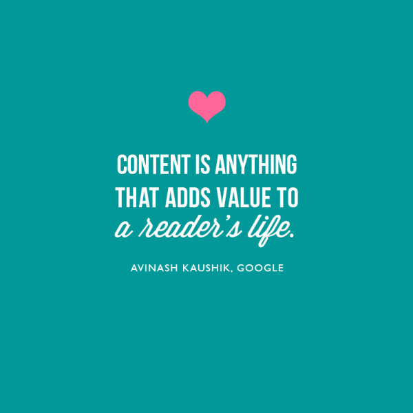 Content is anything that adds value to the reader's life. ~Avinash Kaushik, Google