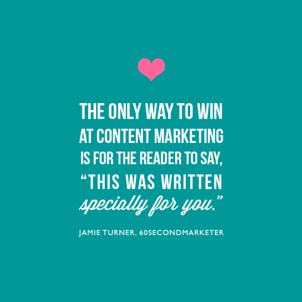 The only way to win at content marketing is for the reader to say, 'this was written specially for me.' ~Jamie Turner, 60SecondMarketer