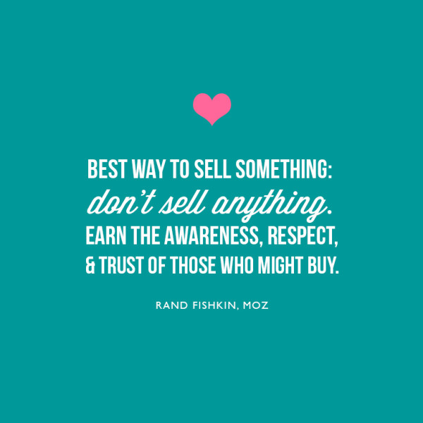 Best way to sell something: don't sell anything. Earn the awareness, respect, and trust of those who might buy. ~Rand Fishkin, MOZ